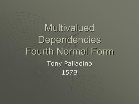 Multivalued Dependencies Fourth Normal Form Tony Palladino 157B.