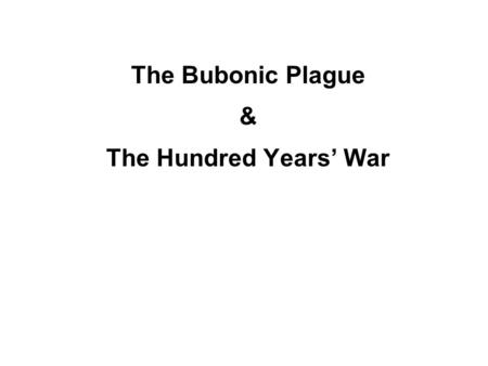 The Bubonic Plague & The Hundred Years' War. ● England & France ● on & off from 1337-1453 ● Last Capetian king of France dies w/out heir. ● Edward III.