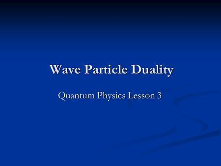 Wave Particle Duality Quantum Physics Lesson 3 Today's Objectives Explain what is meant by wave-particle duality. Explain what is meant by wave-particle.