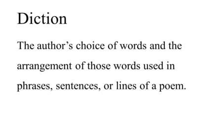 Diction The author's choice of words and the arrangement of those words used in phrases, sentences, or lines of a poem.