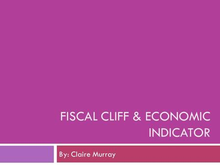 FISCAL CLIFF & ECONOMIC INDICATOR By: Claire Murray.