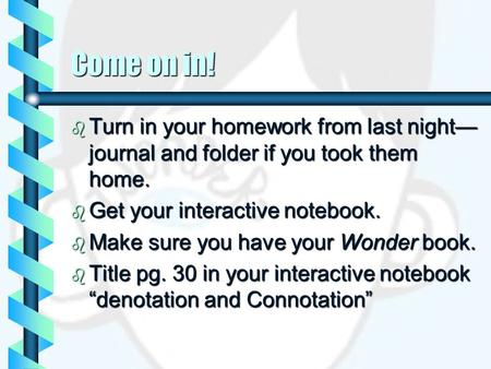 Come on in!  Turn in your homework from last night— journal and folder if you took them home.  Get your interactive notebook.  Make sure you have your.