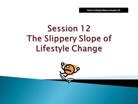 "Native Lifestyle Balance Session 12.  Today we're going to talk about what are called ""slips"", or times when you don't follow your plans for healthy."