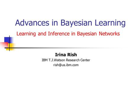 Advances in Bayesian Learning Learning and Inference in Bayesian Networks Irina Rish IBM T.J.Watson Research Center