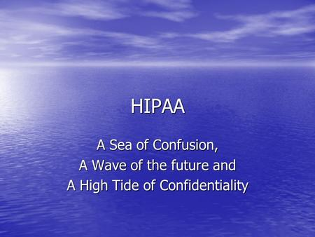 HIPAA A Sea of Confusion, A Wave of the future and A High Tide of Confidentiality.