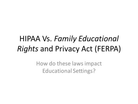HIPAA Vs. Family Educational Rights and Privacy Act (FERPA) How do these laws impact Educational Settings?