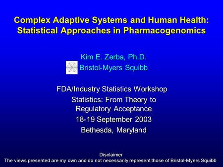 Complex Adaptive Systems and Human Health: Statistical Approaches in Pharmacogenomics Kim E. Zerba, Ph.D. Bristol-Myers Squibb FDA/Industry Statistics.
