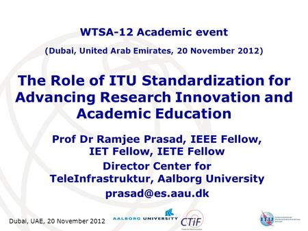 Dubai, UAE, 20 November 2012 The Role of ITU Standardization for Advancing Research Innovation and Academic Education Prof Dr Ramjee Prasad, IEEE Fellow,