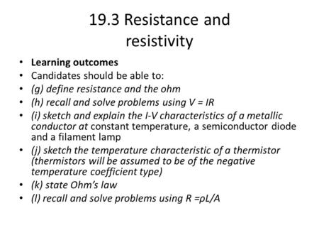 19.3 Resistance and resistivity Learning outcomes Candidates should be able to: (g) define resistance and the ohm (h) recall and solve problems using V.