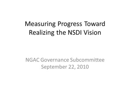 Measuring Progress Toward Realizing the NSDI Vision NGAC Governance Subcommittee September 22, 2010.