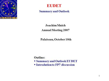 1 EUDET Summary and Outlook Joachim Mnich Annual Meeting 2007 Palaiseau, October 10th Outline:  Summary and Outlook EUDET  Introdution to FP7 discussion.