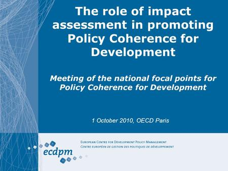 The role of impact assessment in promoting Policy Coherence for Development Meeting of the national focal points for Policy Coherence for Development 1.