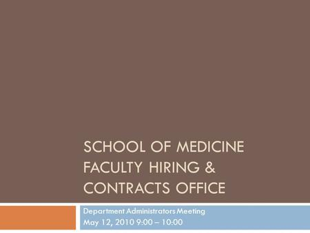 SCHOOL OF MEDICINE FACULTY HIRING & CONTRACTS OFFICE Department Administrators Meeting May 12, 2010 9:00 – 10:00.
