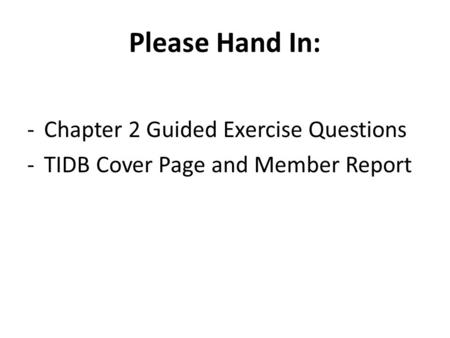 Please Hand In: -Chapter 2 Guided Exercise Questions -TIDB Cover Page and Member Report.