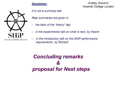Concluding remarks & proposal for Next steps Andrey Golutvin Imperial College London Disclaimer: It is not a summary talk. Real summaries are given in.