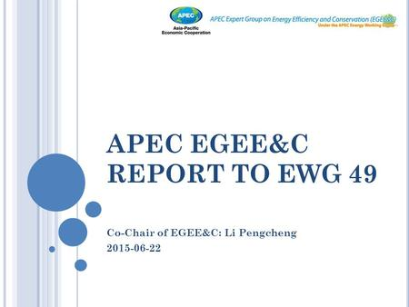APEC EGEE&C REPORT TO EWG 49 Co-Chair of EGEE&C: Li Pengcheng 2015-06-22.