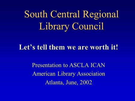 South Central Regional Library Council Let's tell them we are worth it! Presentation to ASCLA ICAN American Library Association Atlanta, June, 2002.