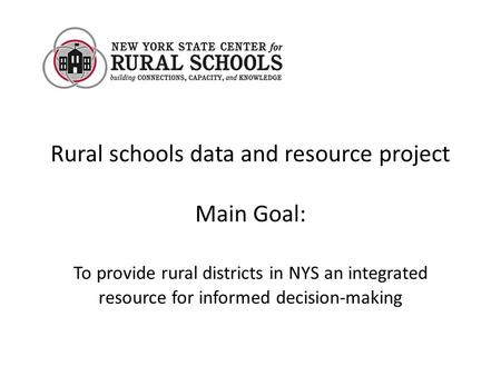 Rural schools data and resource project Main Goal: To provide rural districts in NYS an integrated resource for informed decision-making.