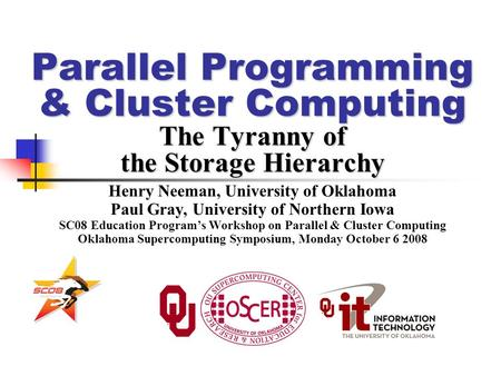 Parallel Programming & Cluster Computing The Tyranny of the Storage Hierarchy Henry Neeman, University of Oklahoma Paul Gray, University of Northern Iowa.
