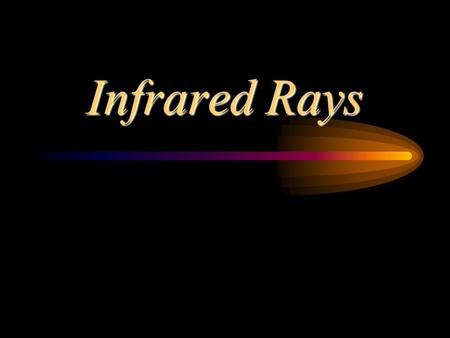 Infrared Rays. Discovery 1800 by Sir Frederick William Hershel Thought colors were associated with heat Used 3 thermometers with blackened bulbs to measure.