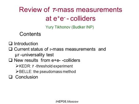 Review of τ -mass measurements at e + e - - colliders Yury Tikhonov (Budker INP) Contents  Introduction  Current status of τ-mass measurements and μτ.