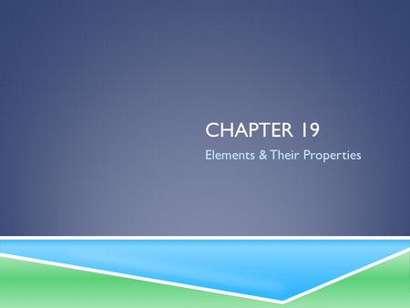 CHAPTER 19 Elements & Their Properties. METALS  Good conductors of heat and electricity  Solid at room temperature  Exception: Mercury (Hg)  Reflect.