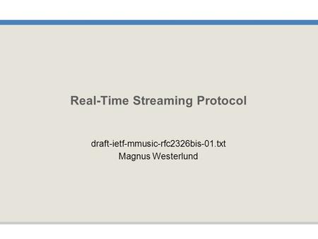 Real-Time Streaming Protocol draft-ietf-mmusic-rfc2326bis-01.txt Magnus Westerlund.