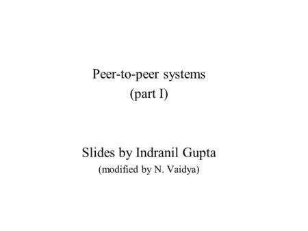 Peer-to-peer systems (part I) Slides by Indranil Gupta (modified by N. Vaidya)