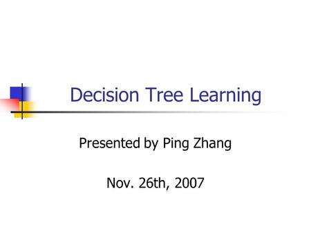 Decision Tree Learning Presented by Ping Zhang Nov. 26th, 2007.