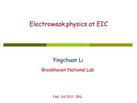 Yingchuan Li Electroweak physics at EIC Brookhaven National Lab Feb. 3rd 2011, BNL.