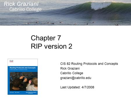 Chapter 7 RIP version 2 CIS 82 Routing Protocols and Concepts Rick Graziani Cabrillo College Last Updated: 4/7/2008.