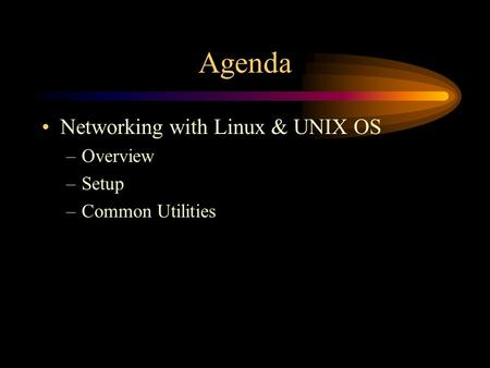 Agenda Networking with Linux & UNIX OS –Overview –Setup –Common Utilities.