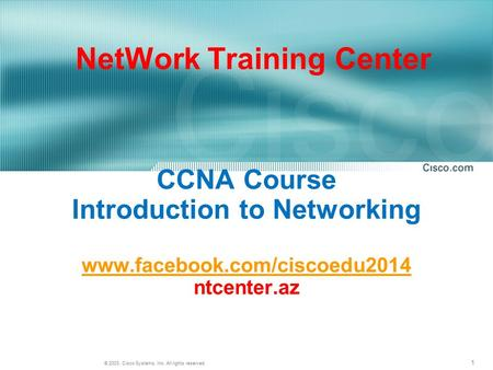 1 © 2003, Cisco Systems, Inc. All rights reserved. CCNA Course Introduction to Networking www.facebook.com/ciscoedu2014 ntcenter.az www.facebook.com/ciscoedu2014.