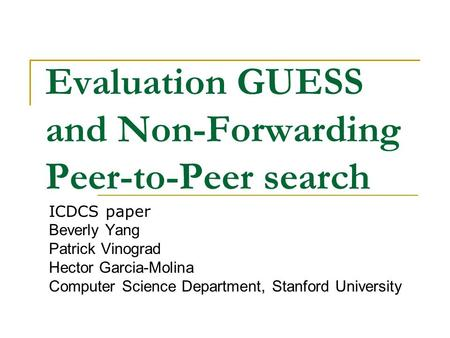 Evaluation GUESS and Non-Forwarding Peer-to-Peer search ICDCS paper Beverly Yang Patrick Vinograd Hector Garcia-Molina Computer Science Department, Stanford.