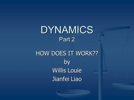 DYNAMICS Part 2 HOW DOES IT WORK?? by Willis Louie Jianfei Liao.