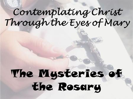 Contemplating Christ Through the Eyes of Mary The Mysteries of the Rosary.