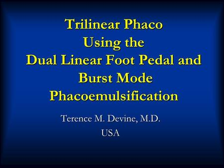 Trilinear Phaco Using the Dual Linear Foot Pedal and Burst Mode Phacoemulsification Terence M. Devine, M.D. USA.