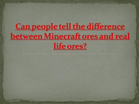 People who play Minecraft can identify Minecraft ores and real life ores better than people who don't play Minecraft. Minecraft Ores Real Life Ores.