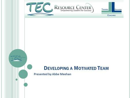 D EVELOPING A M OTIVATED T EAM Presented by Abbe Meehan.