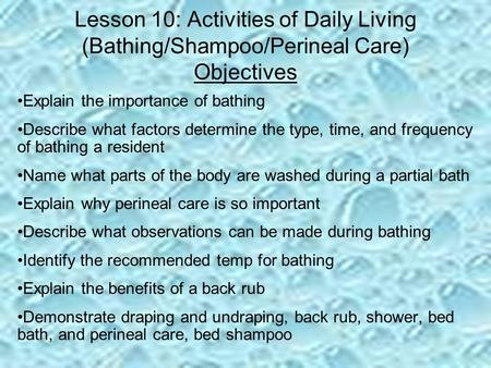 Lesson 10: Activities of Daily Living (Bathing/Shampoo/Perineal Care) Objectives Explain the importance of bathing Describe what factors determine the.