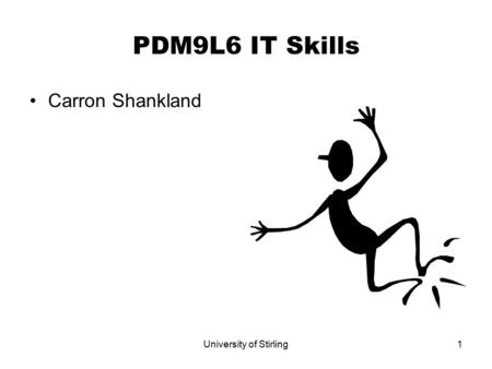 University of Stirling1 PDM9L6 IT Skills Carron Shankland.
