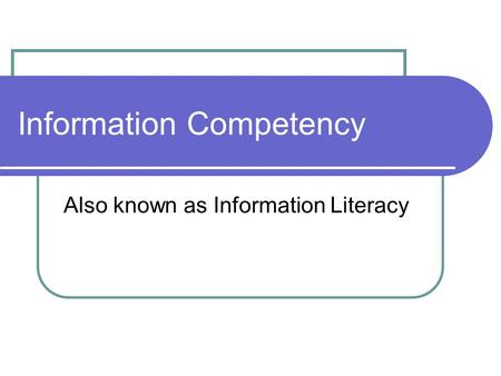 Information Competency Also known as Information Literacy.