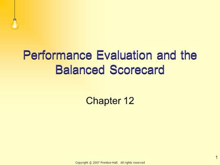 Copyright © 2007 Prentice-Hall. All rights reserved 1 Performance Evaluation and the Balanced Scorecard Chapter 12.