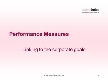 1 © The Delos Partnership 2004 Performance Measures Linking to the corporate goals.