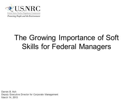 The Growing Importance of Soft Skills for Federal Managers Darren B. Ash Deputy Executive Director for Corporate Management March 14, 2013.