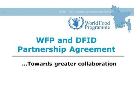 DFID – WFP Country Partnership Agreement 1 WFP and DFID Partnership Agreement …Towards greater collaboration.