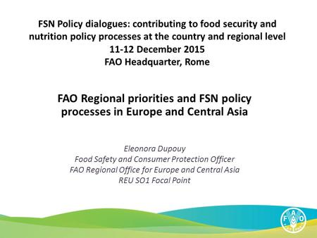 FAO Regional priorities and FSN policy processes in Europe and Central Asia Eleonora Dupouy Food Safety and Consumer Protection Officer FAO Regional Office.