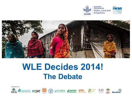 WLE Decides 2014! The Debate. WLE Decides 2014 The resolution debated: Ecosystem based approaches are the only way to feed the growing population and.