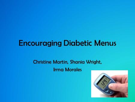 Encouraging Diabetic Menus Christine Martin, Shania Wright, Irma Morales.