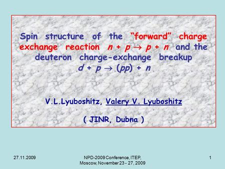 "27.11.2009NPD-2009 Conference, ITEP, Moscow, November 23 - 27, 2009 1 Spin structure of the ""forward"" charge exchange reaction n + p  p + n and the deuteron."